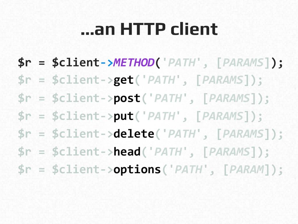 …an HTTP client! $r = $client-‐>METHOD('...