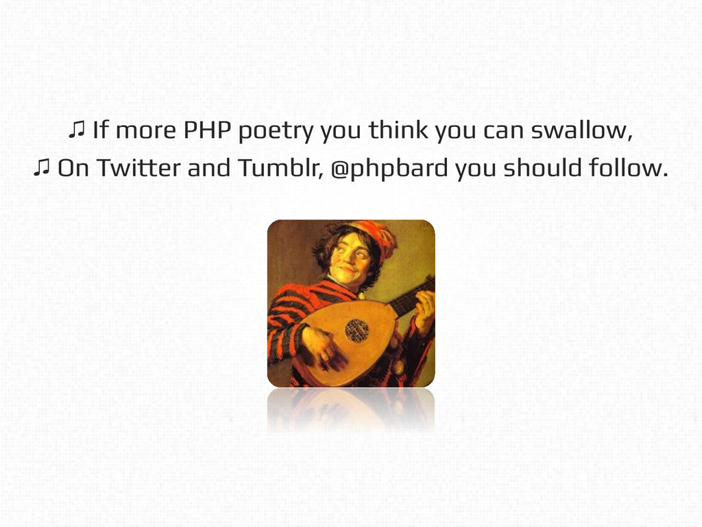 ! ! ♫ If more PHP poetry you think you can swal...