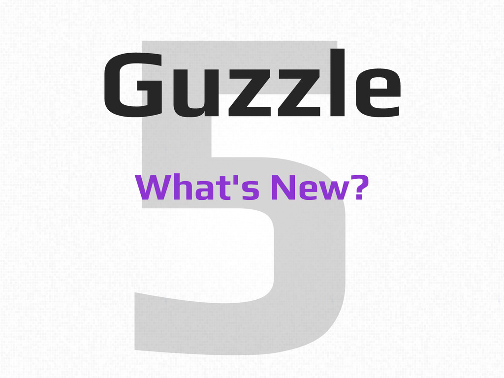 5! Guzzle! What's New?!