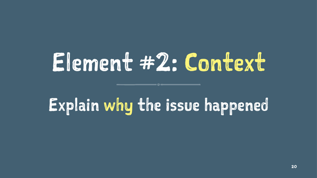 Element #2: Context Explain why the issue happe...