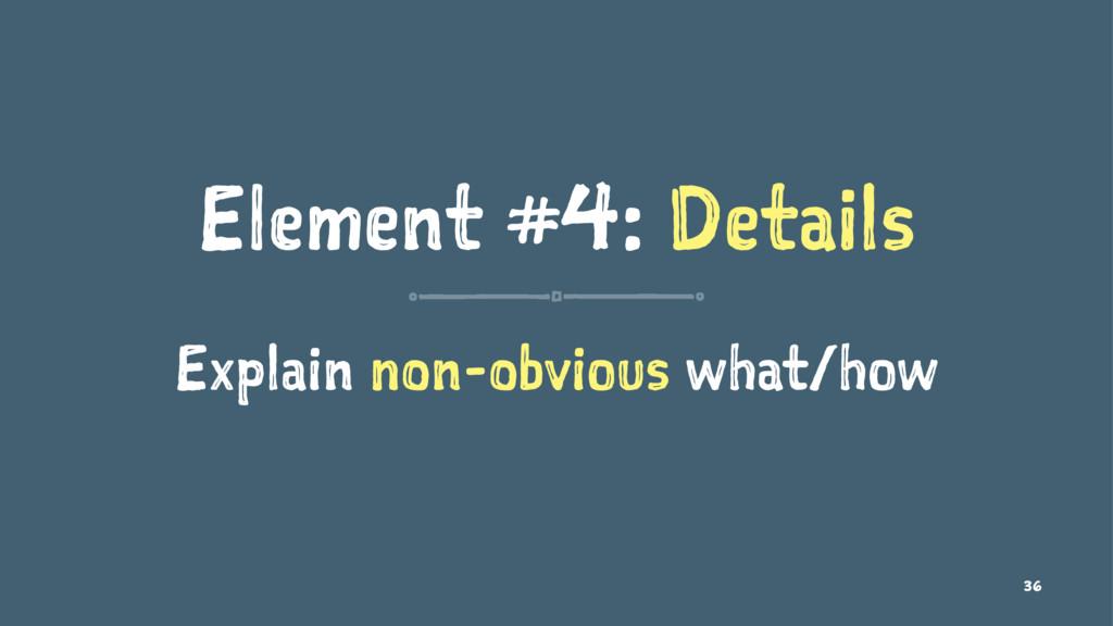 Element #4: Details Explain non-obvious what/ho...