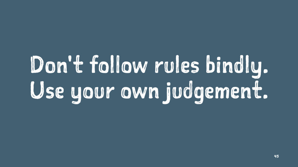 Don't follow rules bindly. Use your own judgeme...