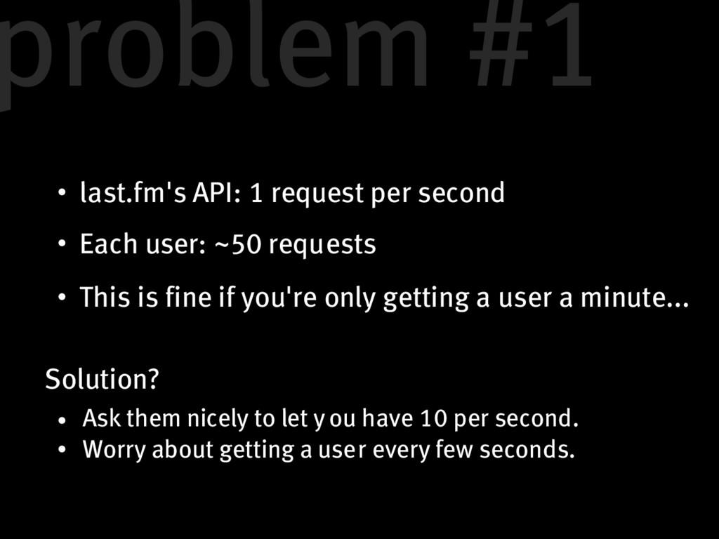 last.fm's API: 1 request per second Each user: ...