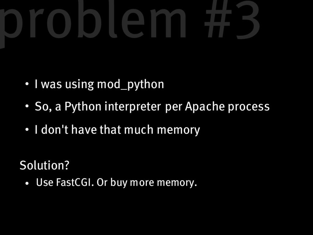 I was using mod_python So, a Python interpreter...