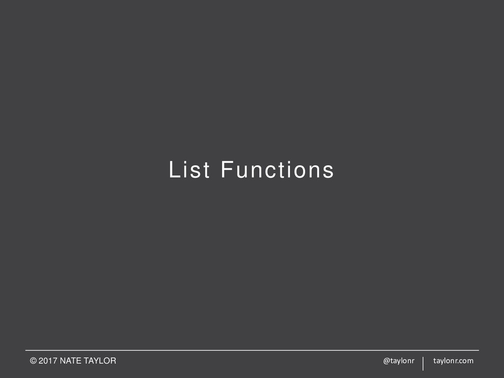 List Functions © 2017 NATE TAYLOR @taylonr tayl...