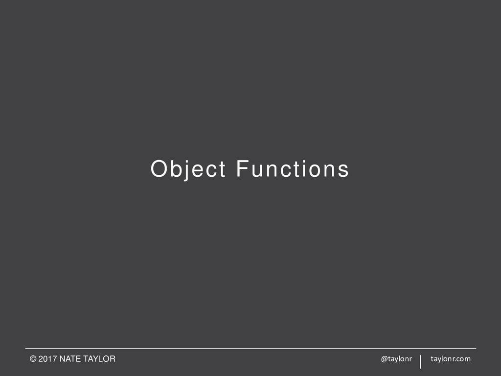Object Functions © 2017 NATE TAYLOR @taylonr ta...