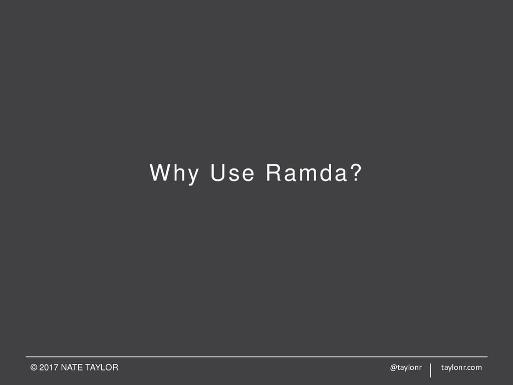 Why Use Ramda? © 2017 NATE TAYLOR @taylonr tayl...