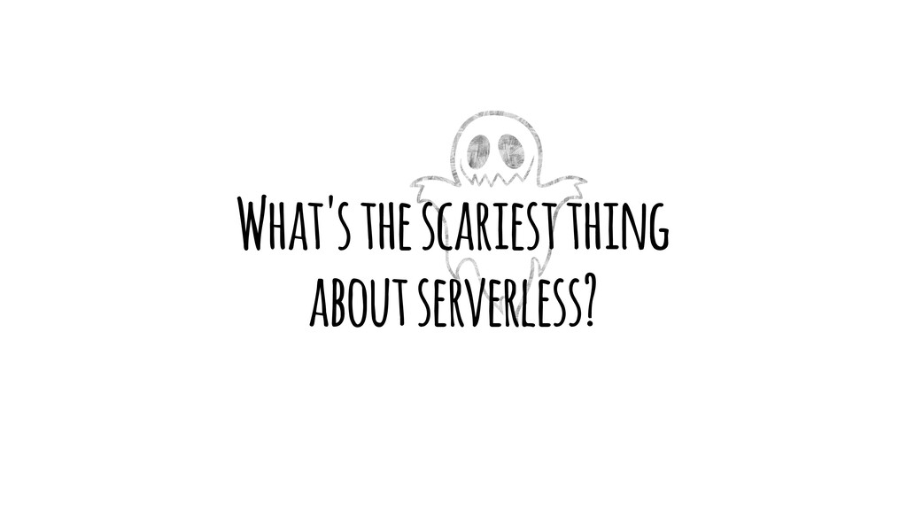 What's the scariest thing about serverless?