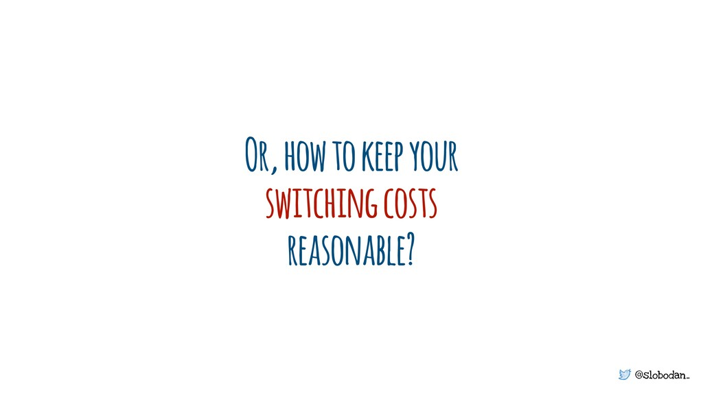 @slobodan_ Or, how to keep your switching costs...