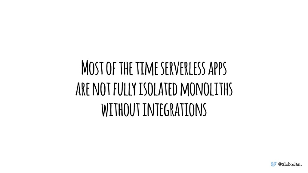 @slobodan_ Most of the time serverless apps are...