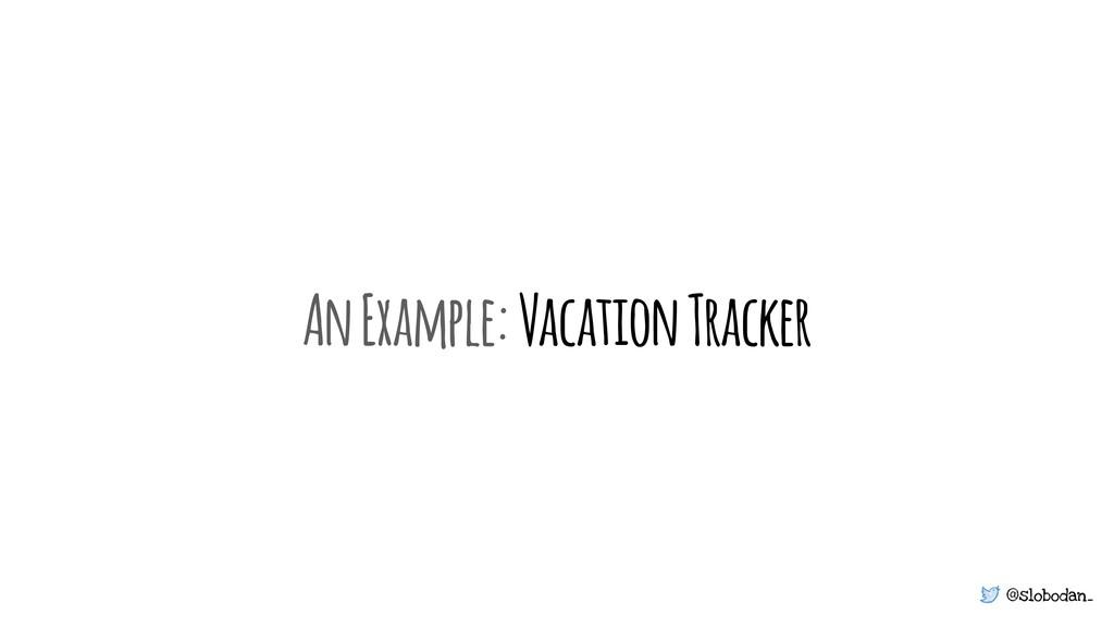 @slobodan_ An Example: Vacation Tracker
