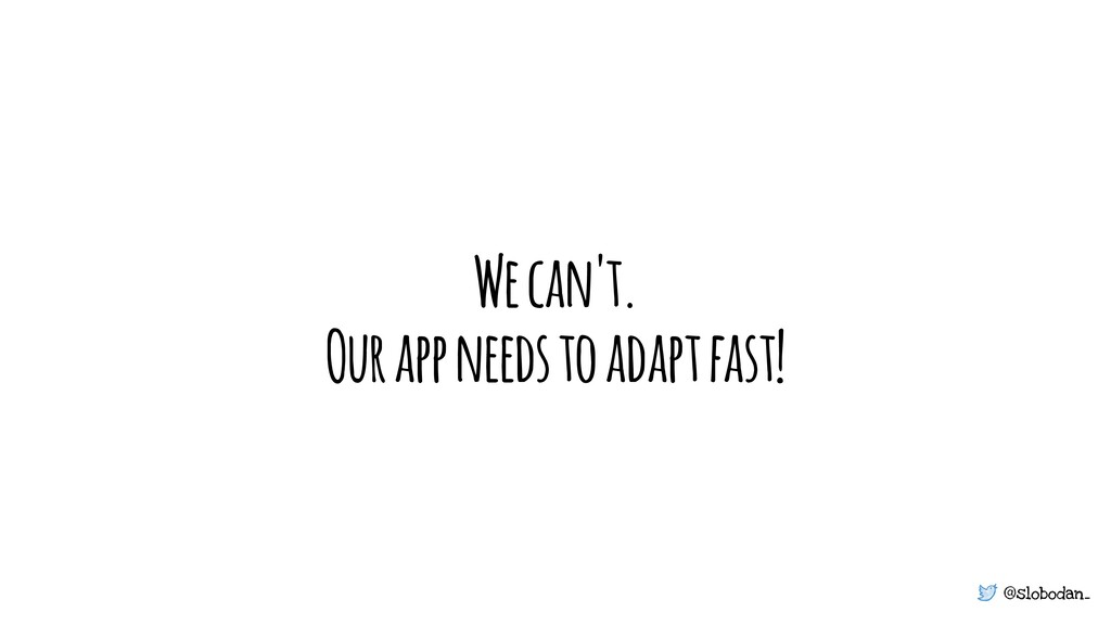 @slobodan_ We can't. Our app needs to adapt fas...