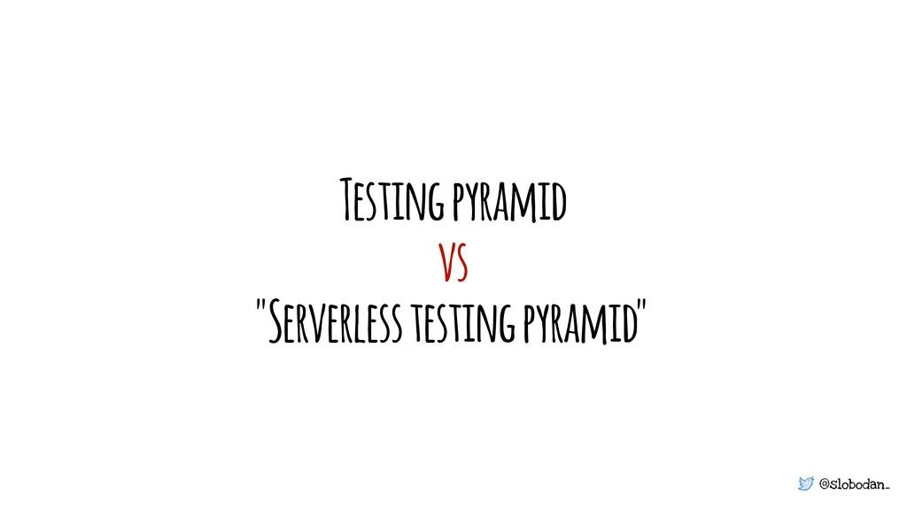 "@slobodan_ Testing pyramid vs ""Serverless testi..."