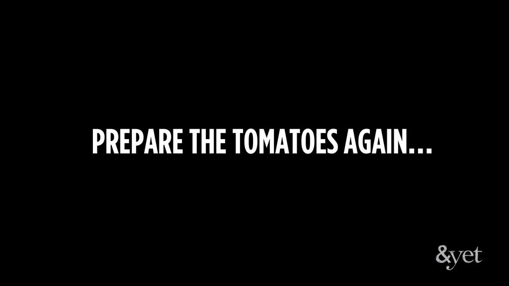 PREPARE THE TOMATOES AGAIN…