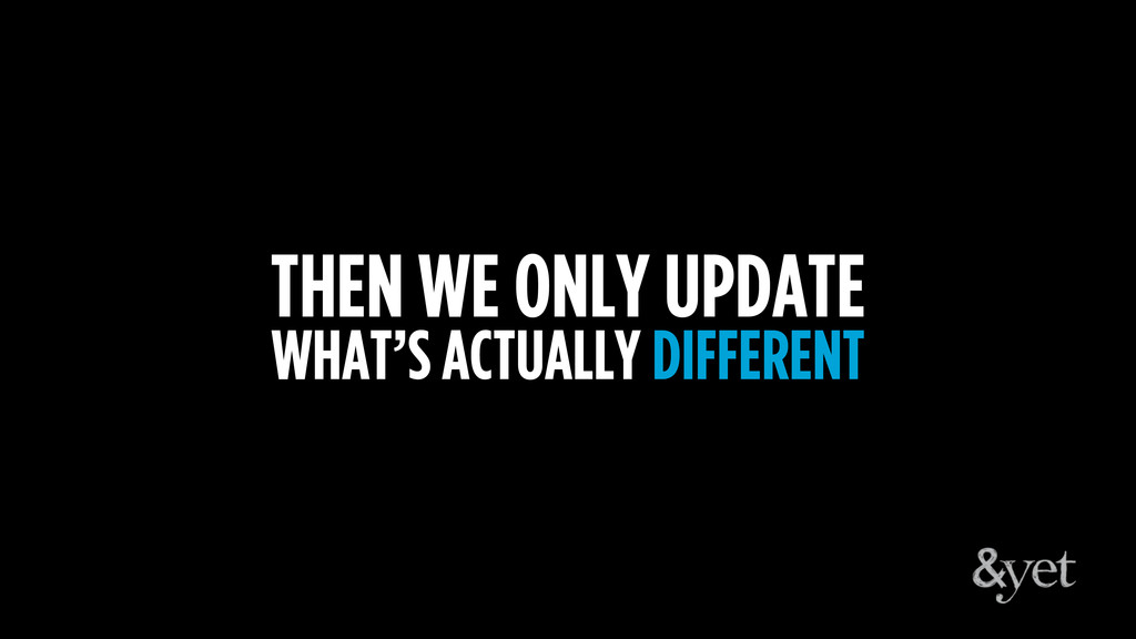 THEN WE ONLY UPDATE WHAT'S ACTUALLY DIFFERENT