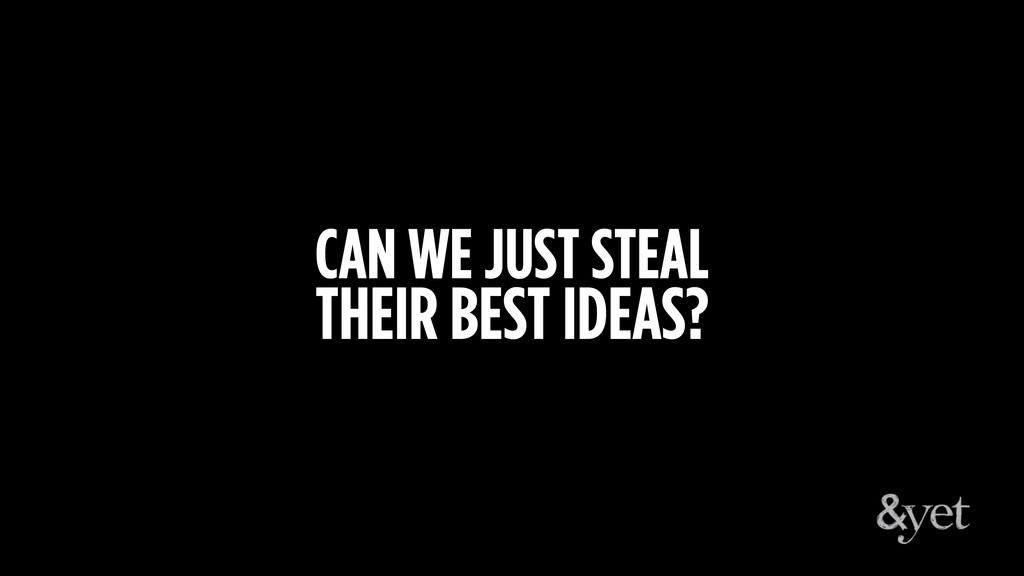 CAN WE JUST STEAL THEIR BEST IDEAS?
