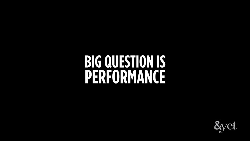 BIG QUESTION IS PERFORMANCE