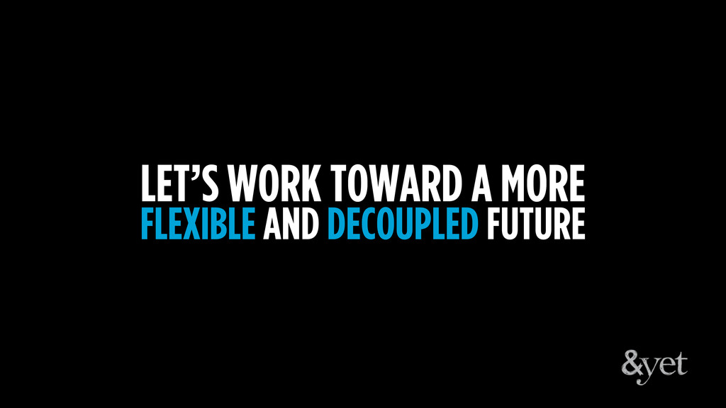 LET'S WORK TOWARD A MORE FLEXIBLE AND DECOUPLED...