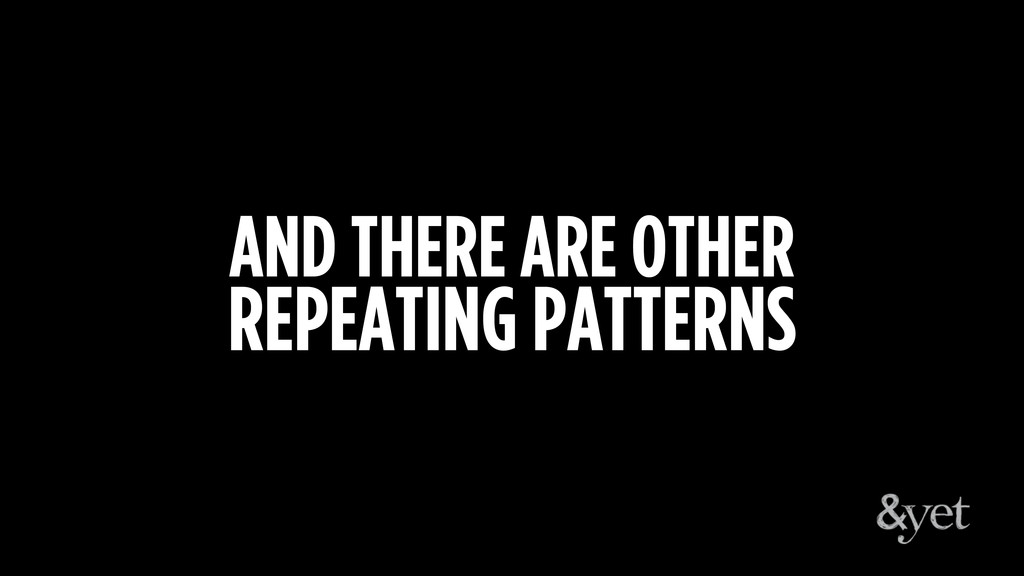 AND THERE ARE OTHER REPEATING PATTERNS