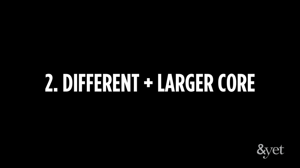 2. DIFFERENT + LARGER CORE