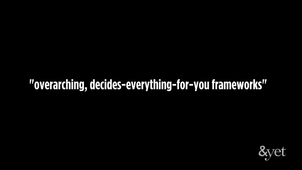 """""""overarching, decides-everything-for-you framew..."""