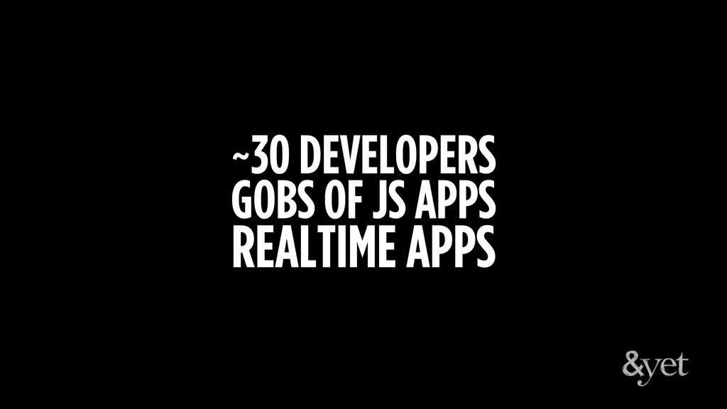 ~30 DEVELOPERS GOBS OF JS APPS REALTIME APPS