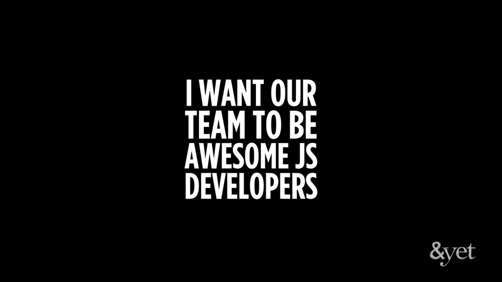 I WANT OUR TEAM TO BE AWESOME JS DEVELOPERS