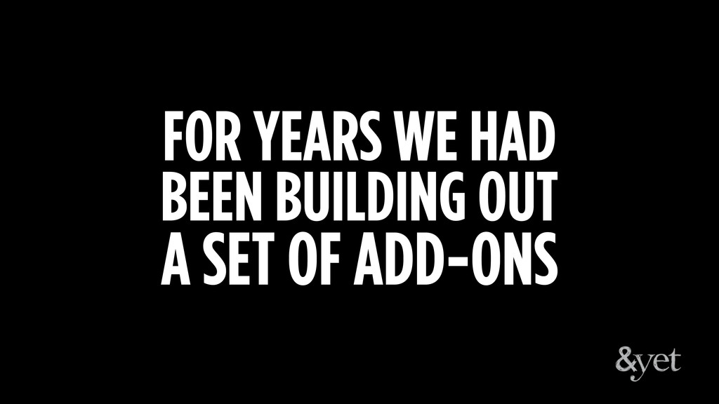 FOR YEARS WE HAD BEEN BUILDING OUT A SET OF ADD...
