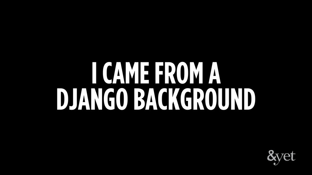 I CAME FROM A DJANGO BACKGROUND