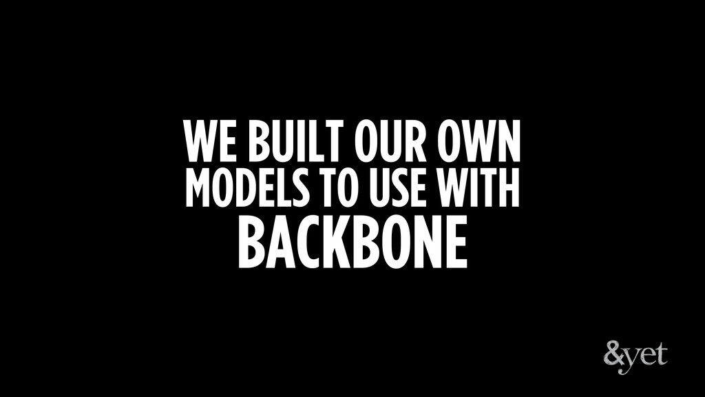 WE BUILT OUR OWN MODELS TO USE WITH BACKBONE