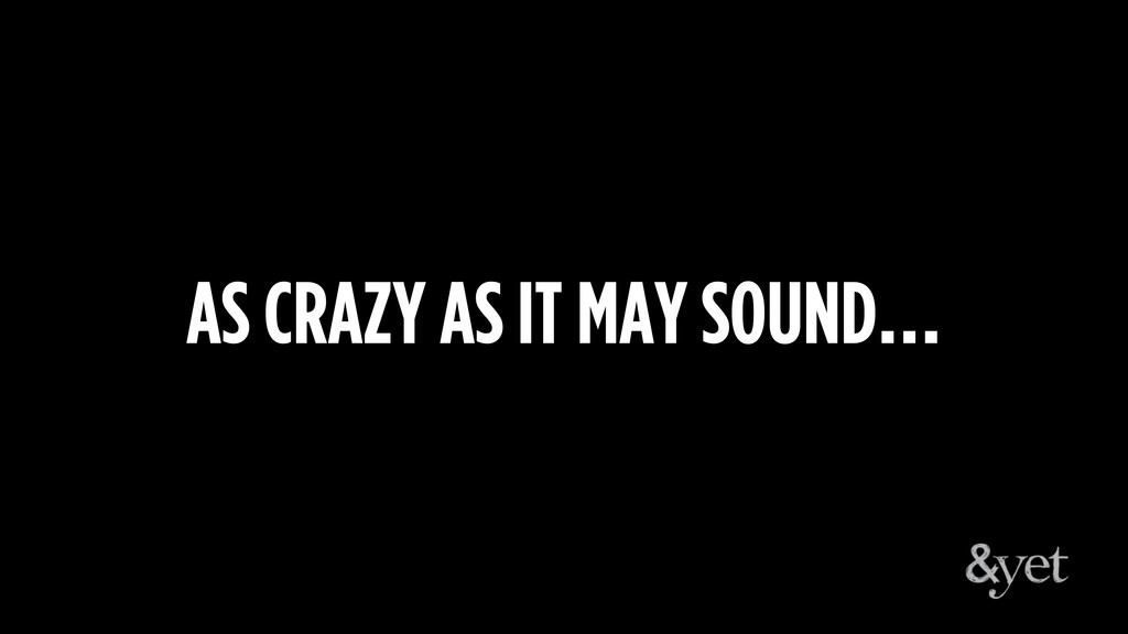 AS CRAZY AS IT MAY SOUND…
