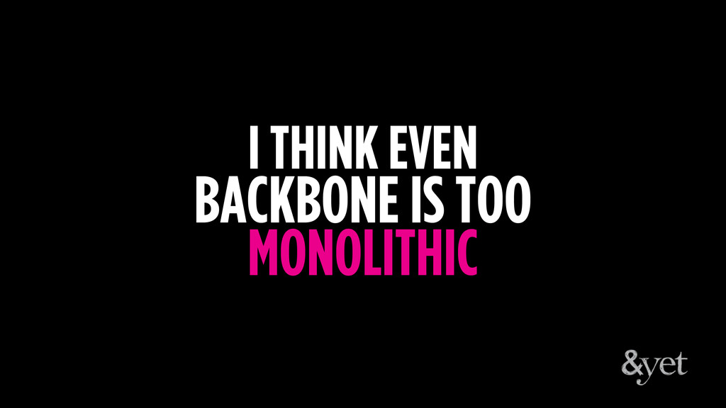 I THINK EVEN BACKBONE IS TOO MONOLITHIC