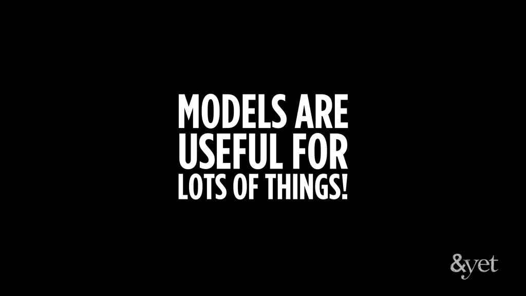 MODELS ARE USEFUL FOR LOTS OF THINGS!