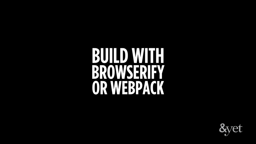 BUILD WITH BROWSERIFY OR WEBPACK