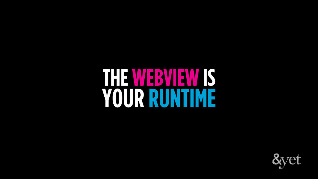 THE WEBVIEW IS YOUR RUNTIME