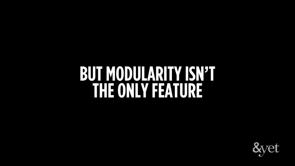 BUT MODULARITY ISN'T THE ONLY FEATURE