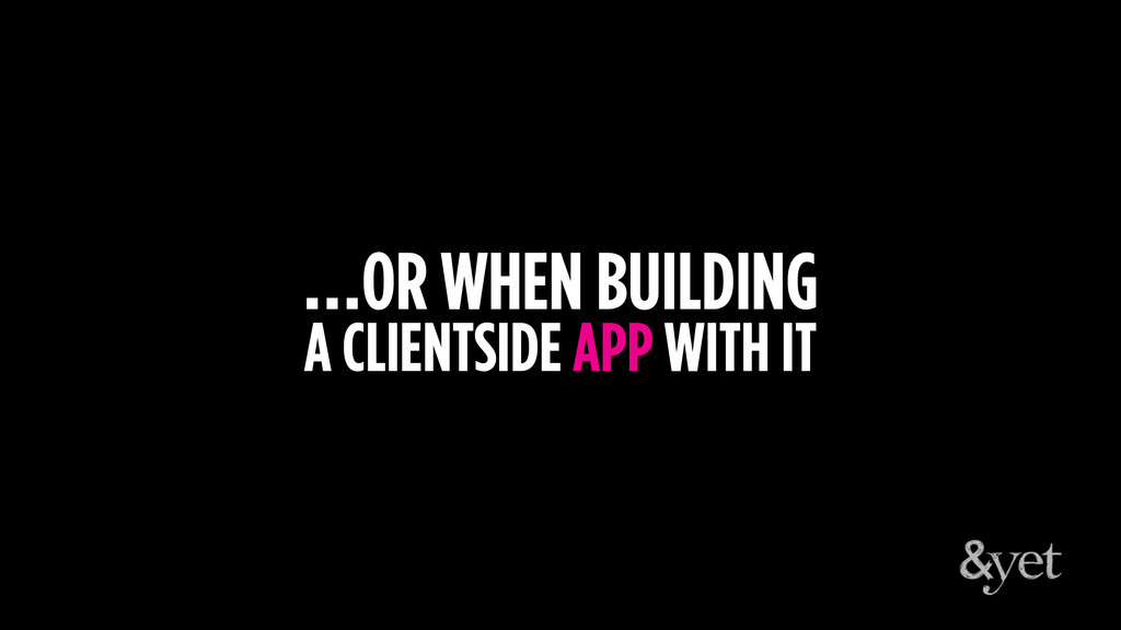 …OR WHEN BUILDING A CLIENTSIDE APP WITH IT