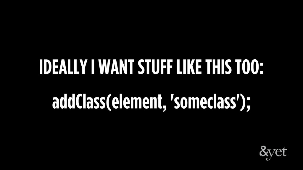 IDEALLY I WANT STUFF LIKE THIS TOO: addClass(el...