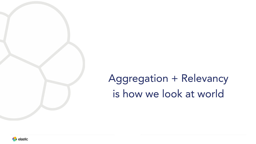 Aggregation + Relevancy is how we look at world