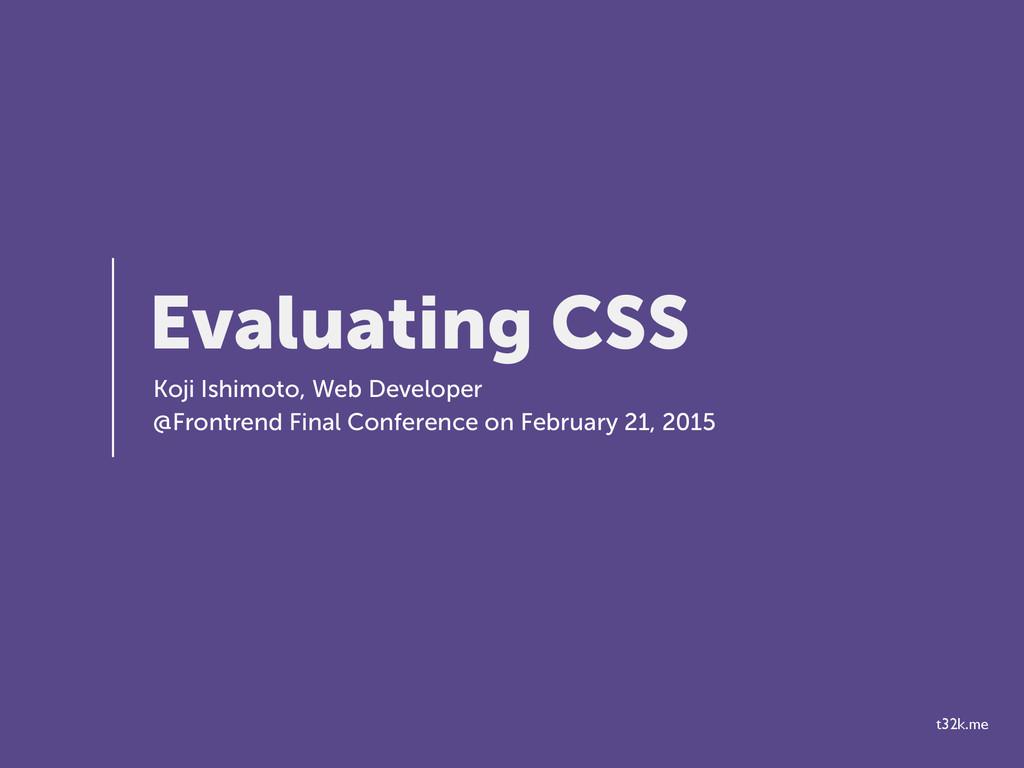 t32k.me Evaluating CSS Koji Ishimoto, Web Devel...