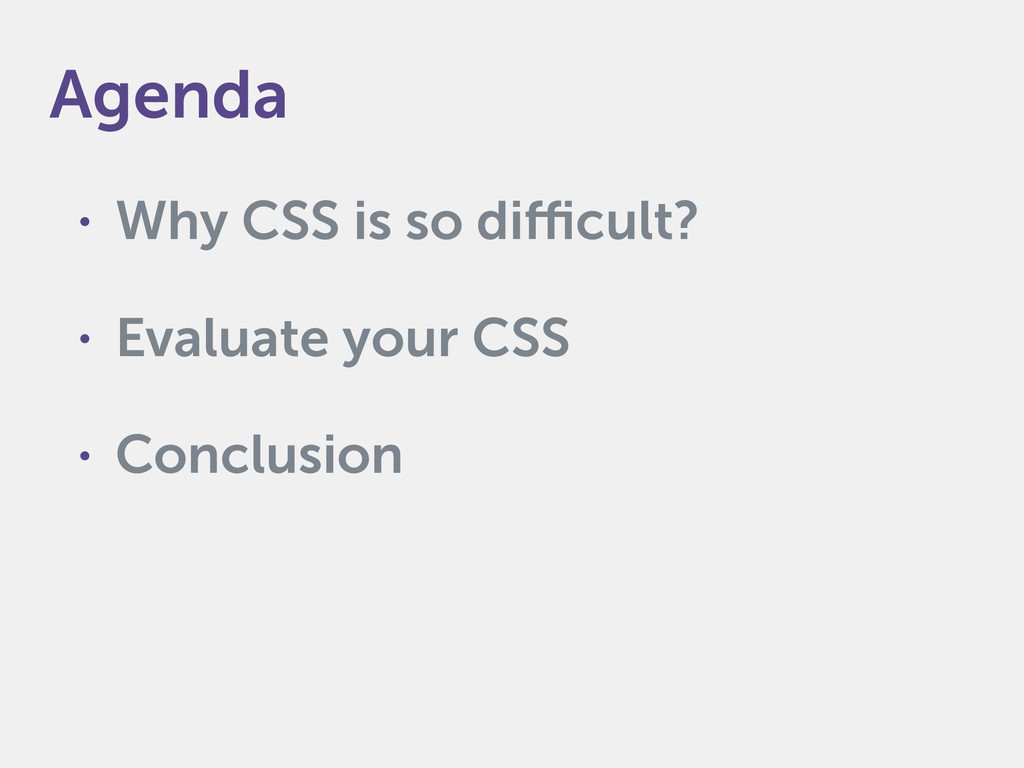 • Why CSS is so difficult? • Evaluate your CSS ...