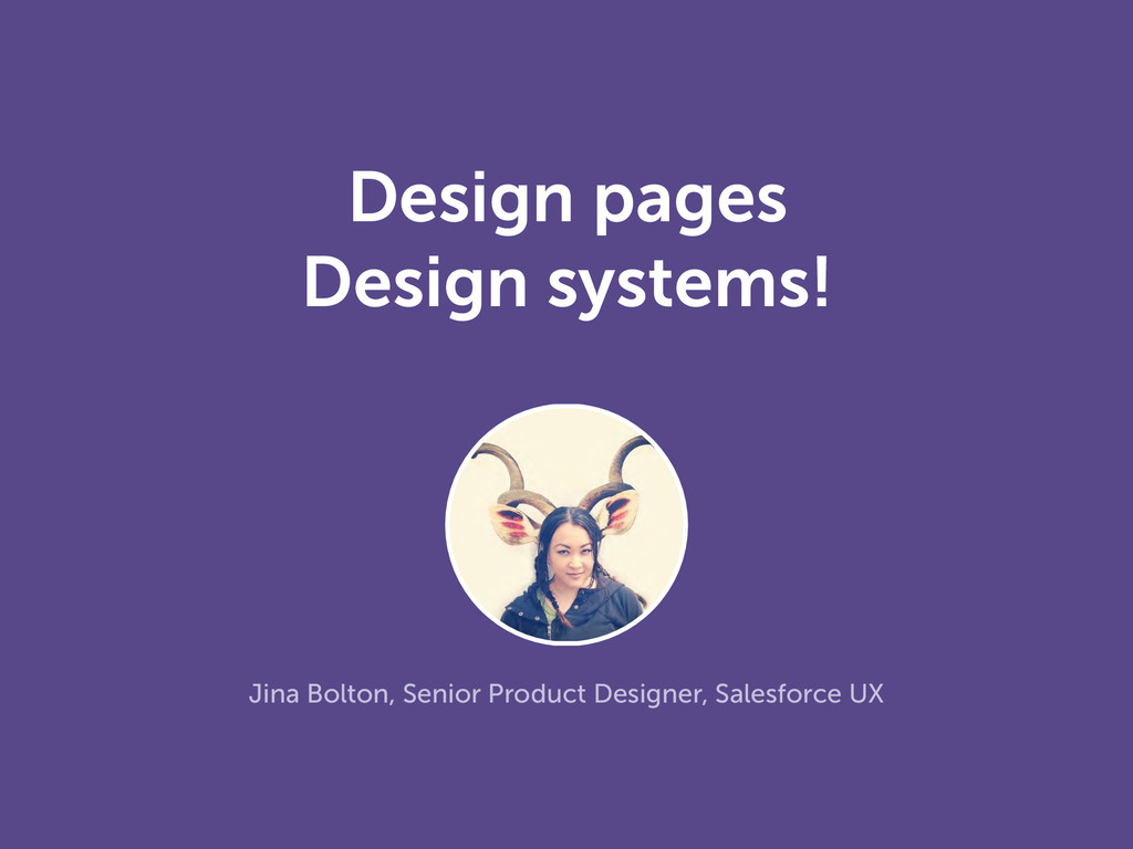 Design pages Design systems! Jina Bolton, Senio...