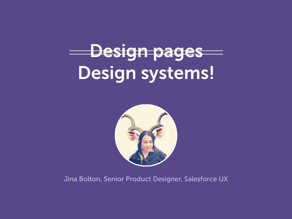Design pages Design systems! Jina Bolton, Senio...