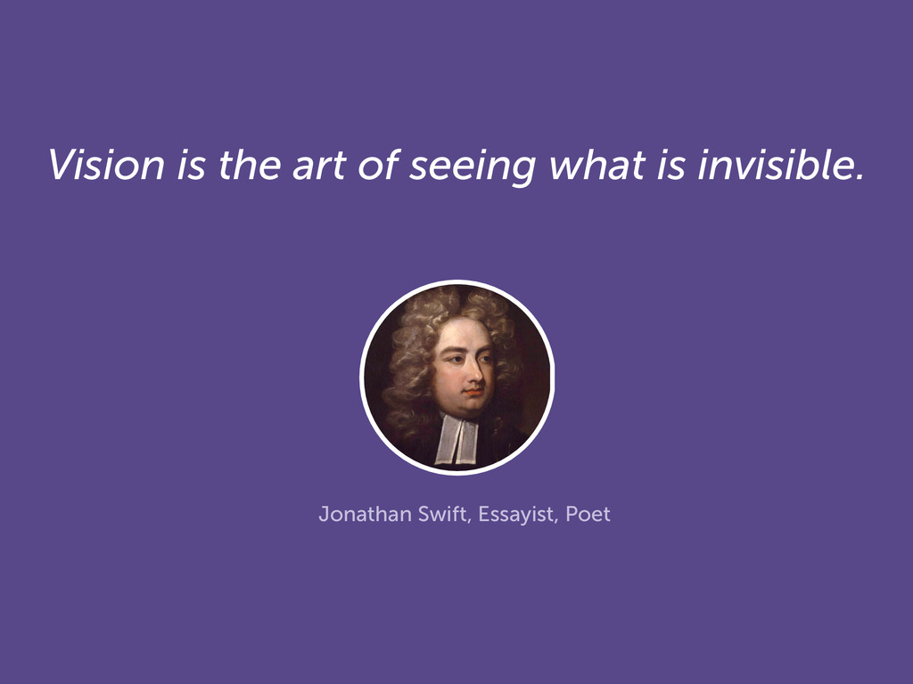 Vision is the art of seeing what is invisible. ...