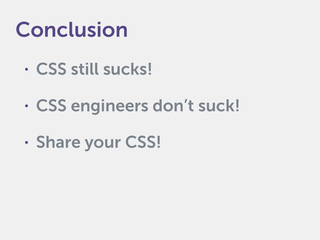 • CSS still sucks! • CSS engineers don't suck! ...