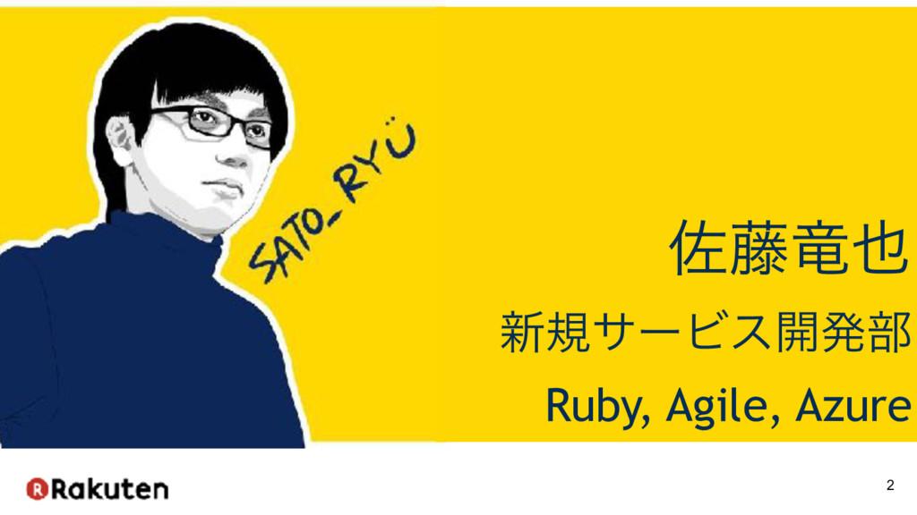 2 ࠤ౻ཽ ৽نαʔϏε։ൃ෦ Ruby, Agile, Azure