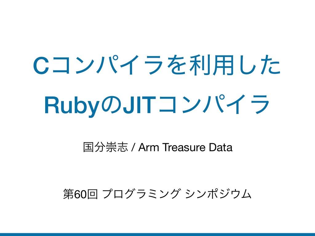 CίϯύΠϥΛར༻ͨ͠ RubyͷJITίϯύΠϥ ࠃਸࢤ / Arm Treasure D...