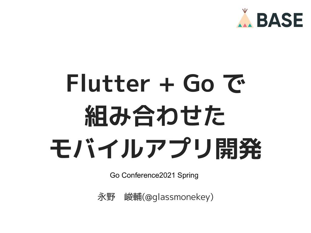 1 © 2012-2021 BASE, Inc. Flutter + Go で 組み合わせた ...