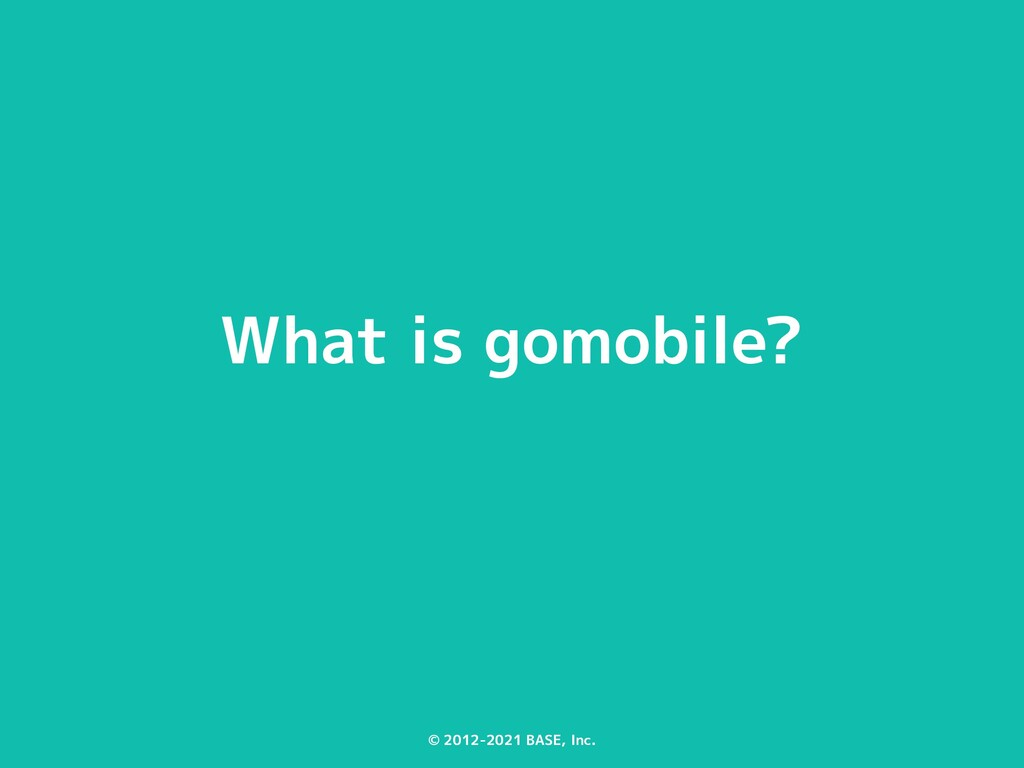 © 2012-2021 BASE, Inc. What is gomobile?