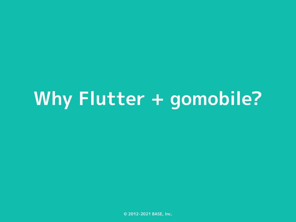 © 2012-2021 BASE, Inc. Why Flutter + gomobile?